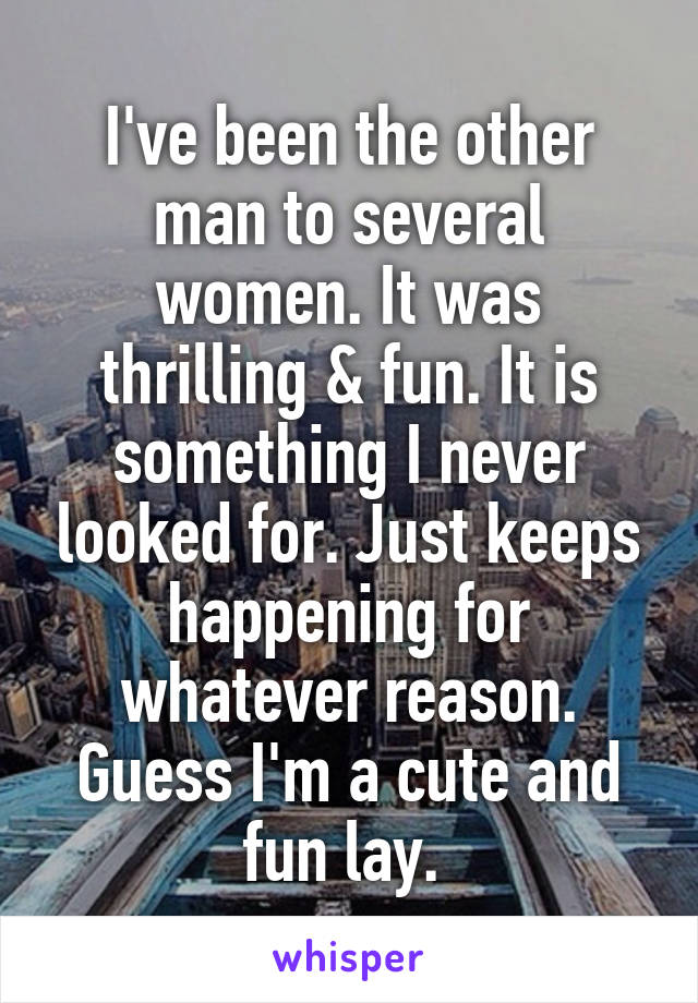 I've been the other man to several women. It was thrilling & fun. It is something I never looked for. Just keeps happening for whatever reason. Guess I'm a cute and fun lay.