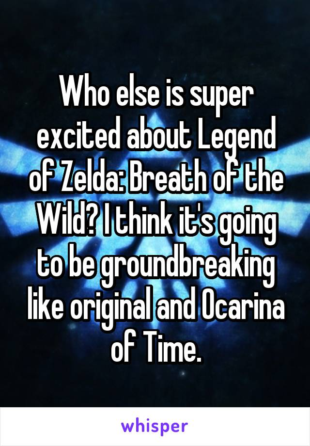 Who else is super excited about Legend of Zelda: Breath of the Wild? I think it's going to be groundbreaking like original and Ocarina of Time.