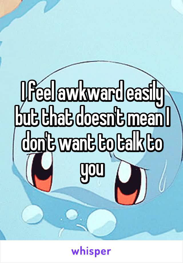 I feel awkward easily but that doesn't mean I don't want to talk to you