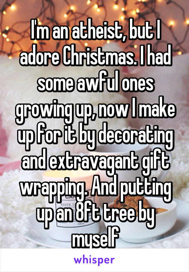 I'm an atheist, but I adore Christmas. I had some awful ones growing up, now I make up for it by decorating and extravagant gift wrapping. And putting up an 8ft tree by myself
