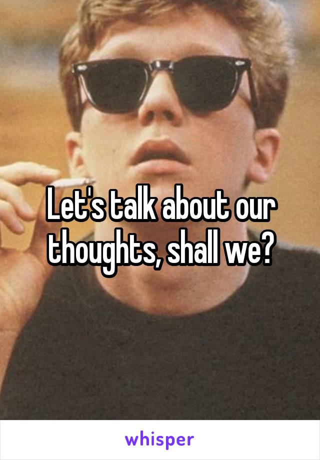 Let's talk about our thoughts, shall we?