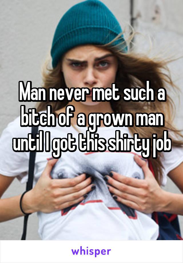Man never met such a bitch of a grown man until I got this shirty job