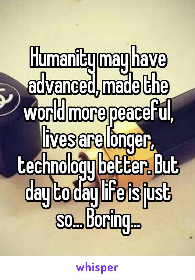 Humanity may have advanced, made the world more peaceful, lives are longer, technology better. But day to day life is just so... Boring...