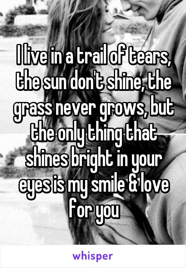 I live in a trail of tears, the sun don't shine, the grass never grows, but the only thing that shines bright in your eyes is my smile & love for you