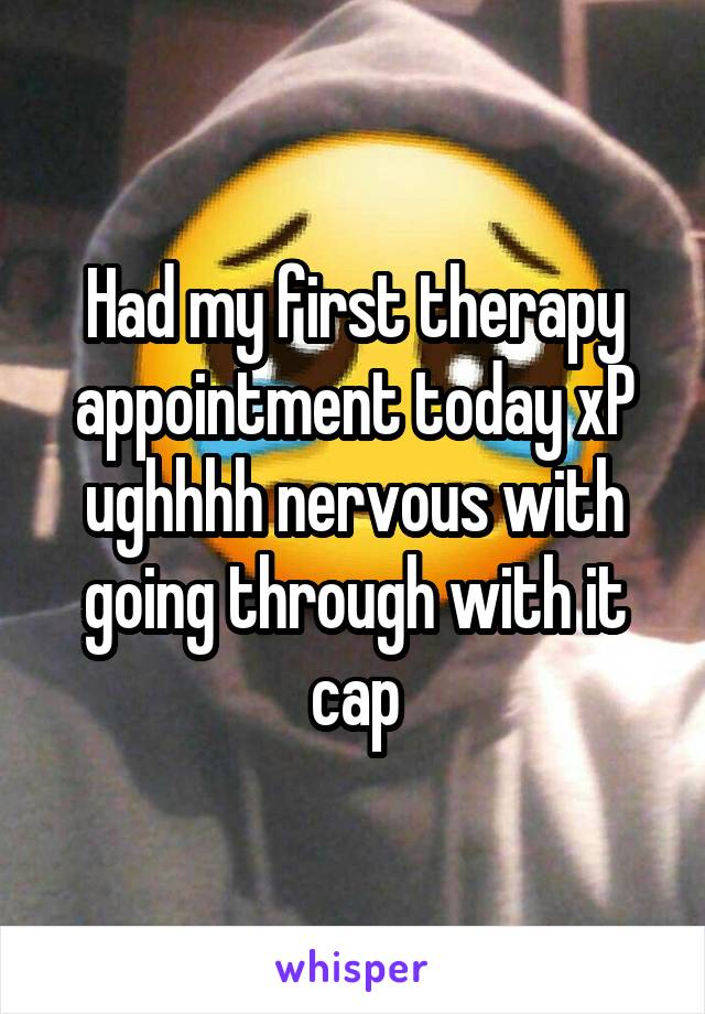 Had my first therapy appointment today xP ughhhh nervous with going through with it cap