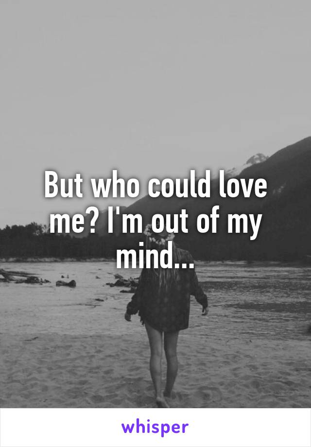 But who could love me? I'm out of my mind...
