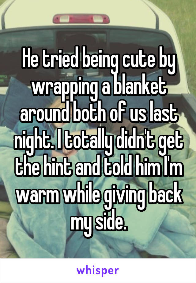 He tried being cute by wrapping a blanket around both of us last night. I totally didn't get the hint and told him I'm warm while giving back my side.