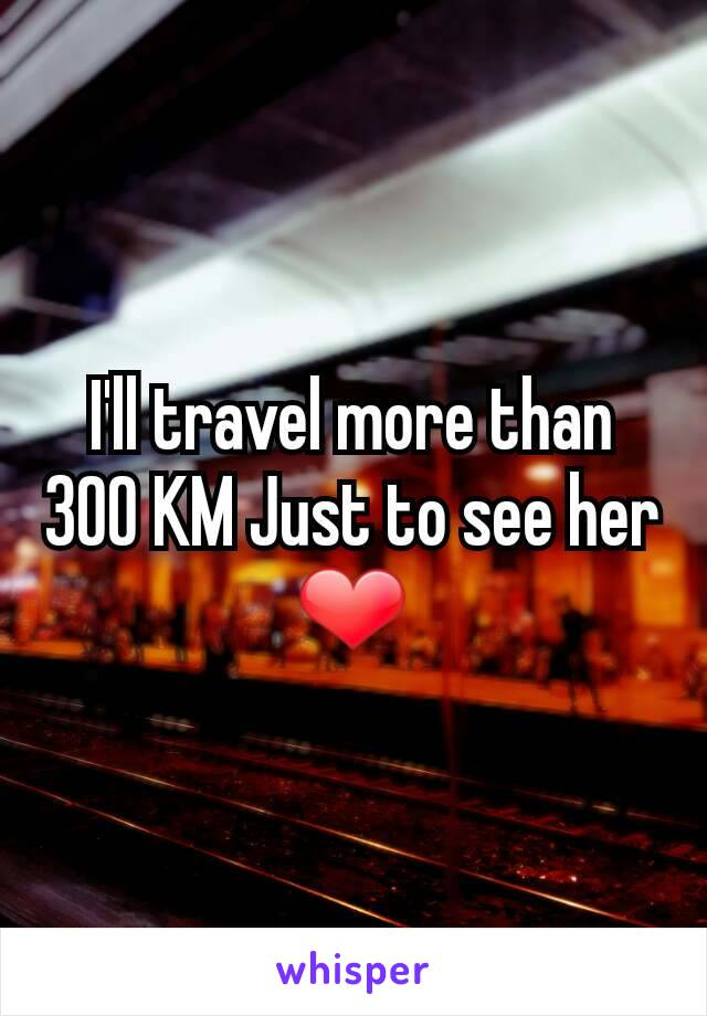 I'll travel more than 300 KM Just to see her ❤