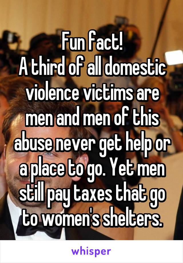 Fun fact! A third of all domestic violence victims are men and men of this abuse never get help or a place to go. Yet men still pay taxes that go to women's shelters.