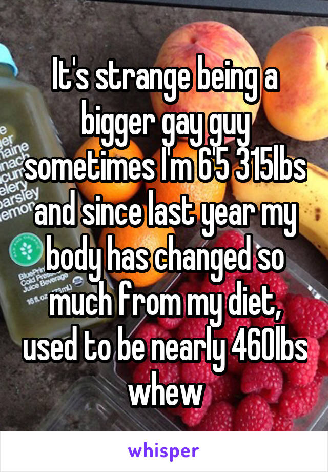 It's strange being a bigger gay guy sometimes I'm 6'5 315lbs and since last year my body has changed so much from my diet, used to be nearly 460lbs whew