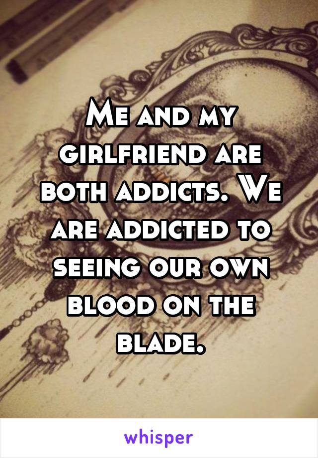 Me and my girlfriend are both addicts. We are addicted to seeing our own blood on the blade.
