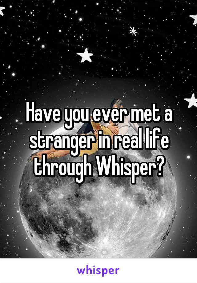 Have you ever met a stranger in real life through Whisper?