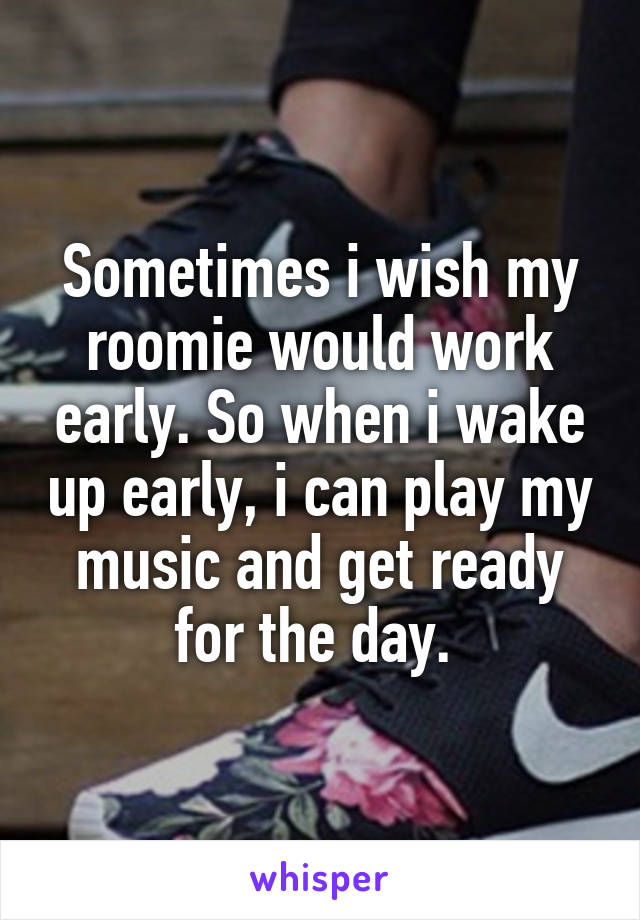 Sometimes i wish my roomie would work early. So when i wake up early, i can play my music and get ready for the day.