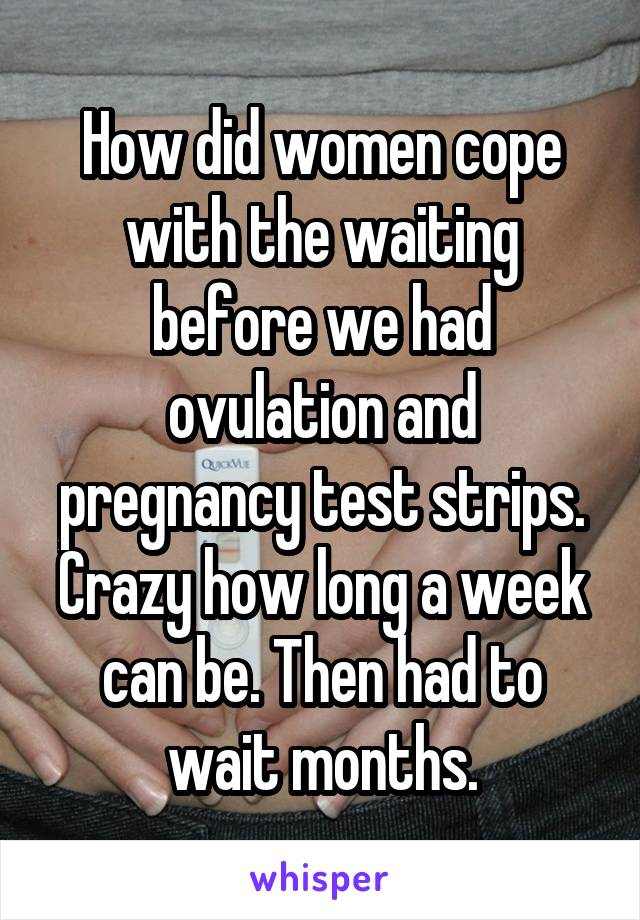 How did women cope with the waiting before we had ovulation and pregnancy test strips. Crazy how long a week can be. Then had to wait months.
