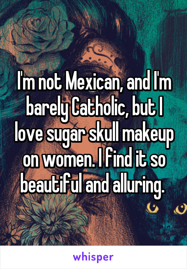 I'm not Mexican, and I'm barely Catholic, but I love sugar skull makeup on women. I find it so beautiful and alluring.
