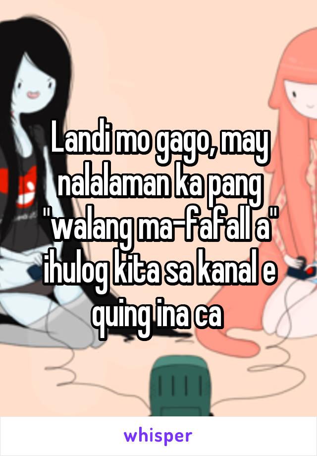 """Landi mo gago, may nalalaman ka pang """"walang ma-fafall a"""" ihulog kita sa kanal e quing ina ca"""