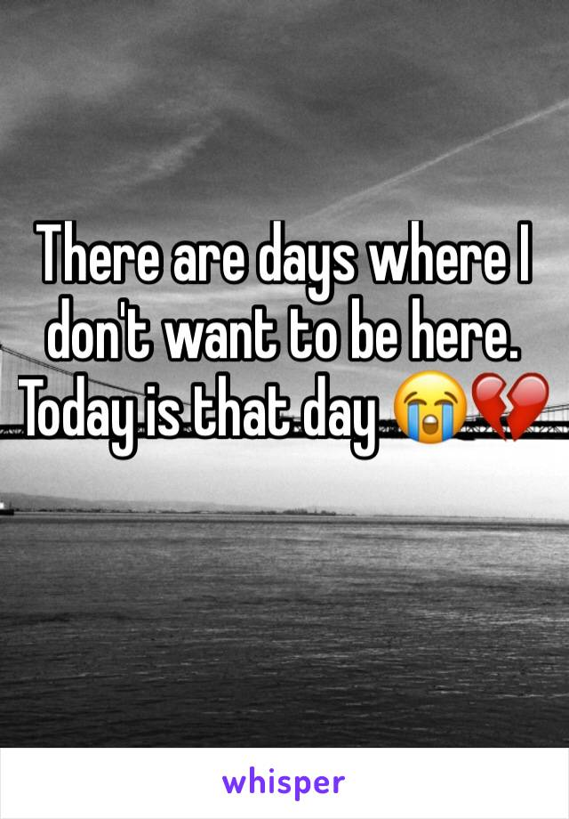 There are days where I don't want to be here. Today is that day 😭💔