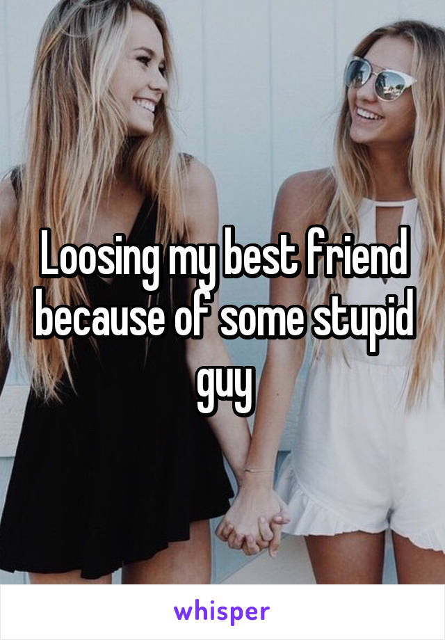Loosing my best friend because of some stupid guy