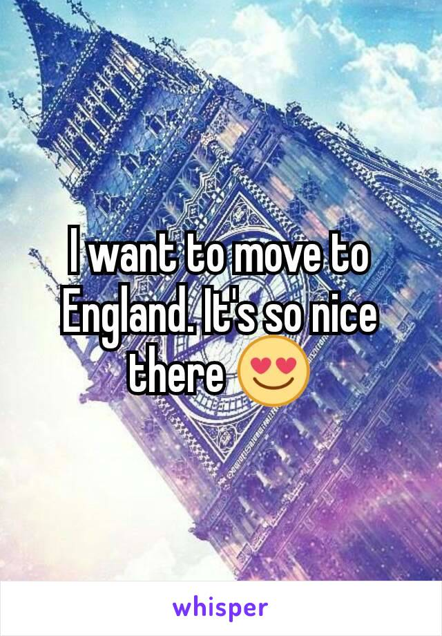 I want to move to England. It's so nice there 😍