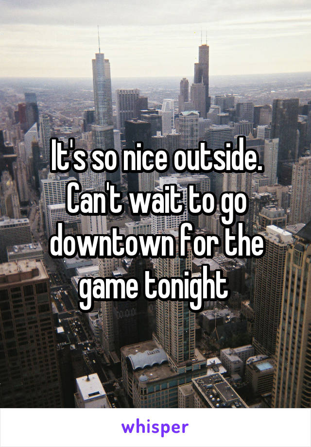 It's so nice outside. Can't wait to go downtown for the game tonight