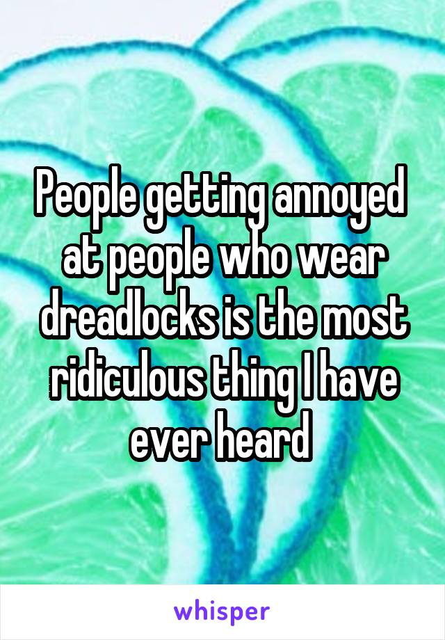People getting annoyed  at people who wear dreadlocks is the most ridiculous thing I have ever heard