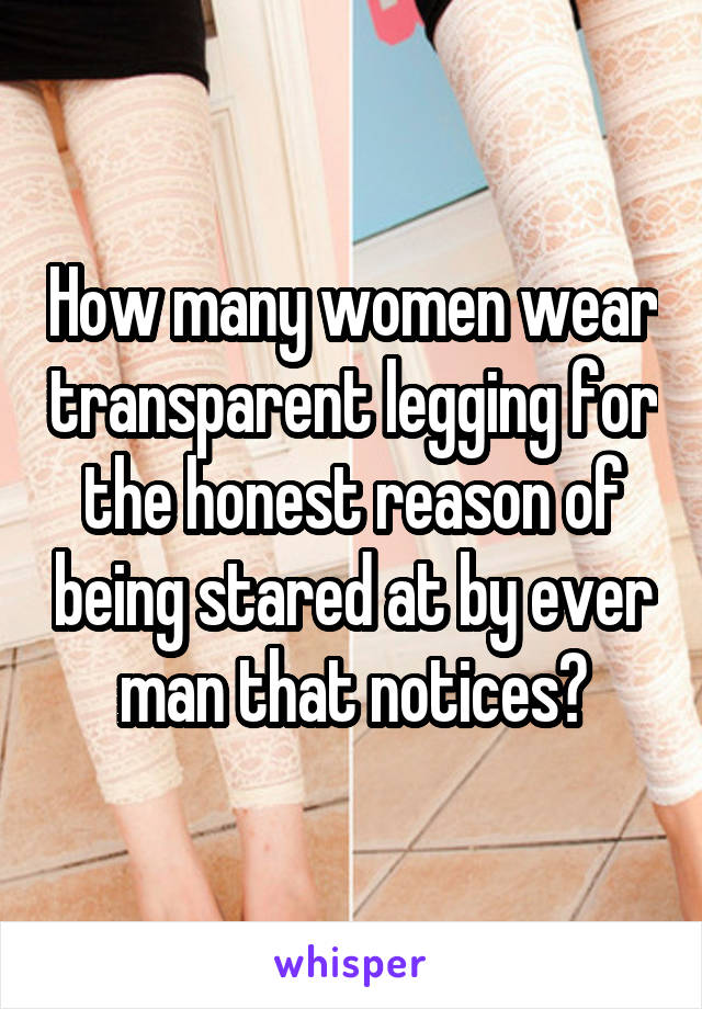 How many women wear transparent legging for the honest reason of being stared at by ever man that notices?