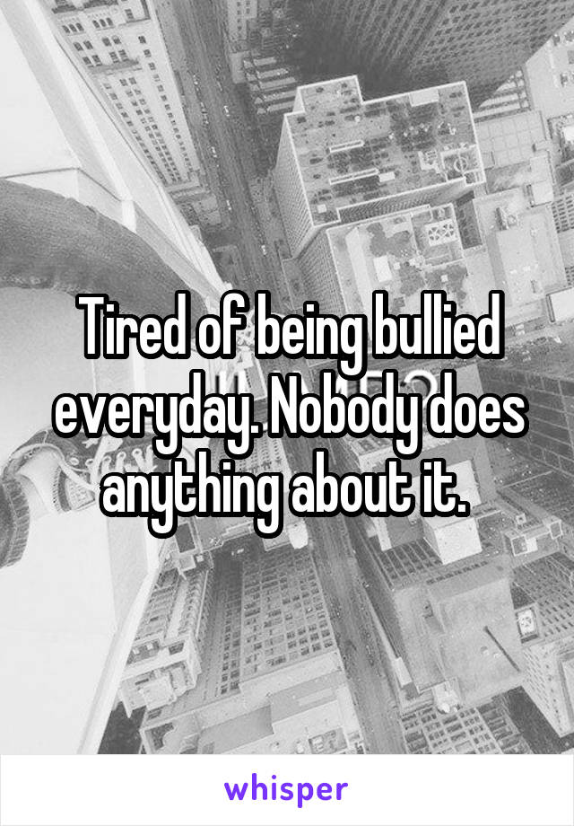 Tired of being bullied everyday. Nobody does anything about it.