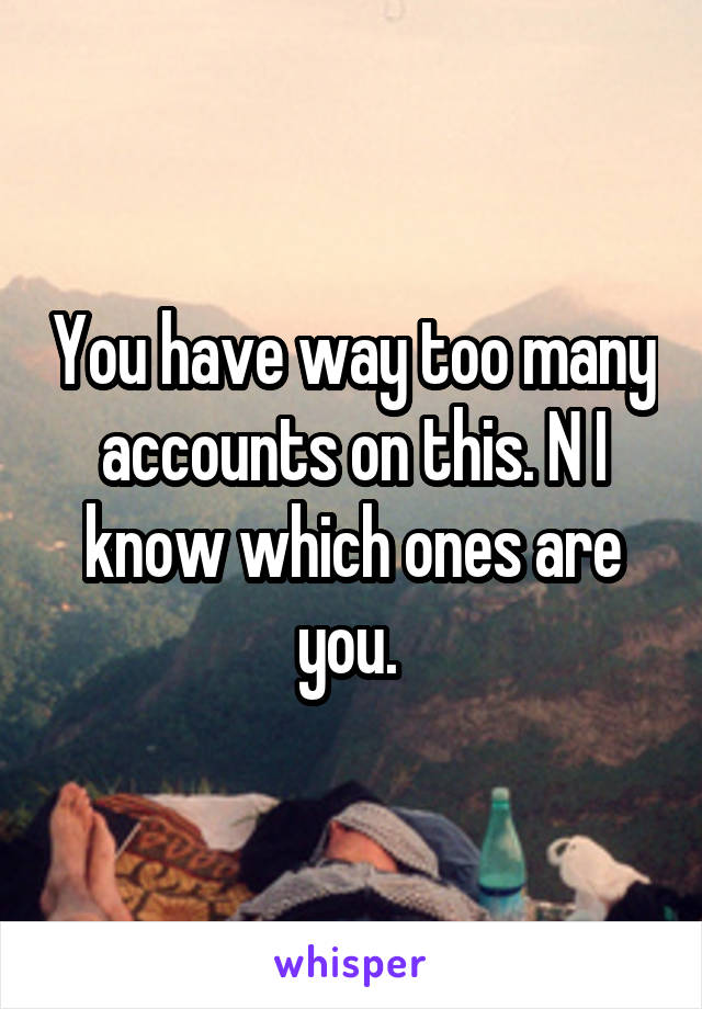 You have way too many accounts on this. N I know which ones are you.
