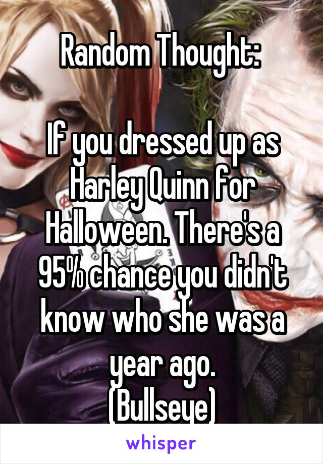 Random Thought:   If you dressed up as Harley Quinn for Halloween. There's a 95% chance you didn't know who she was a year ago. (Bullseye)