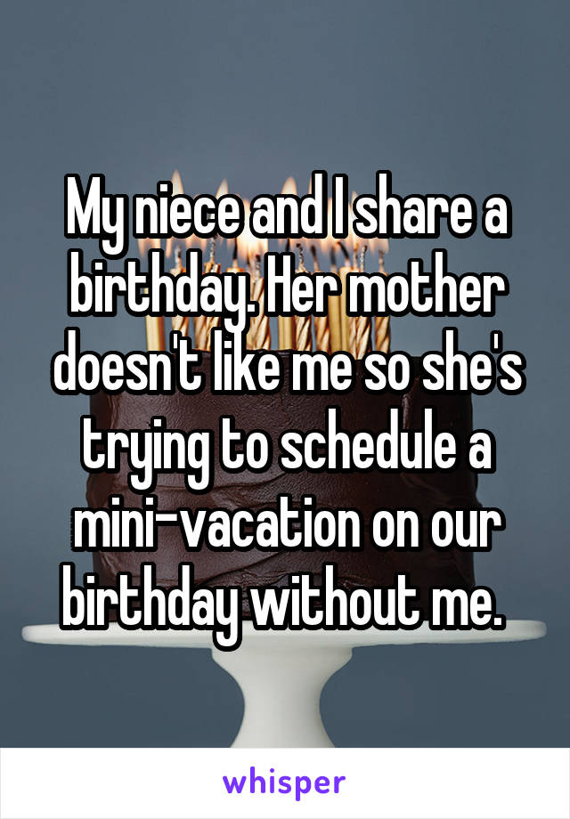 My niece and I share a birthday. Her mother doesn't like me so she's trying to schedule a mini-vacation on our birthday without me.