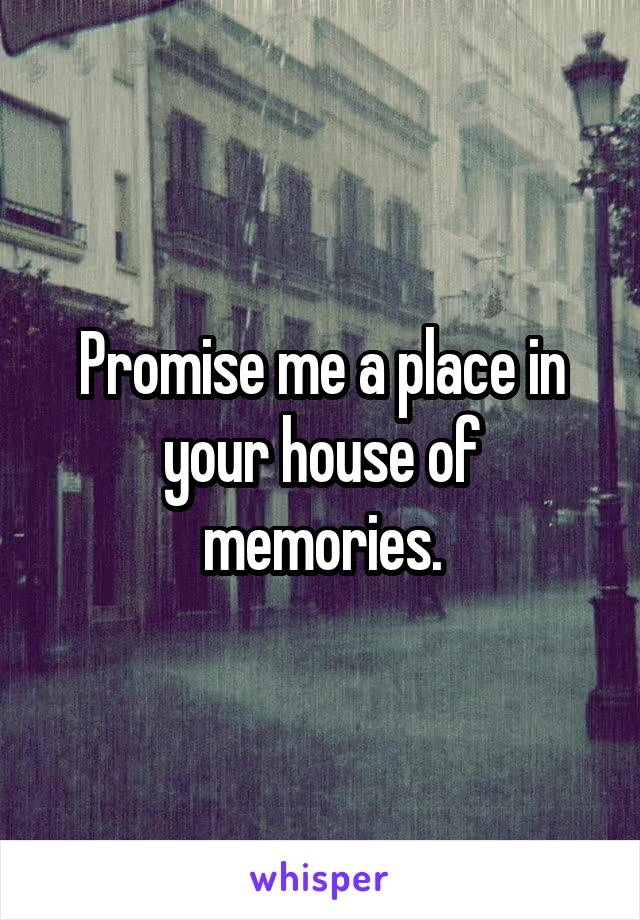 Promise me a place in your house of memories.