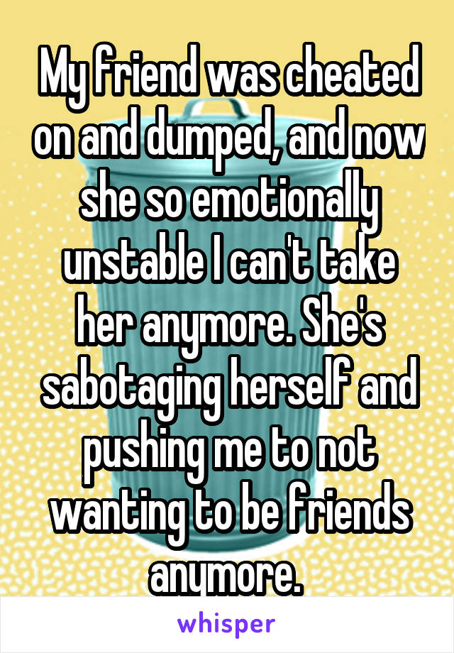 My friend was cheated on and dumped, and now she so emotionally unstable I can't take her anymore. She's sabotaging herself and pushing me to not wanting to be friends anymore.