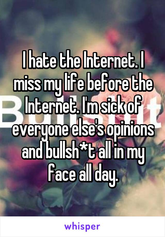 I hate the Internet. I miss my life before the Internet. I'm sick of everyone else's opinions and bullsh*t all in my face all day.