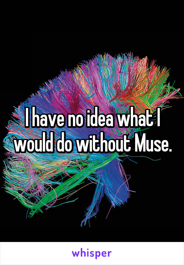 I have no idea what I would do without Muse.