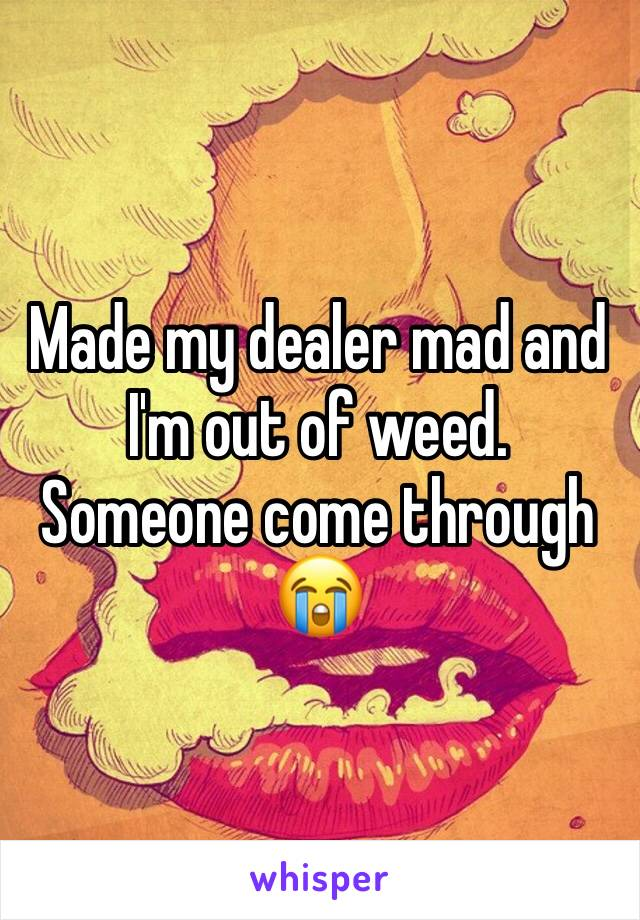 Made my dealer mad and I'm out of weed. Someone come through 😭