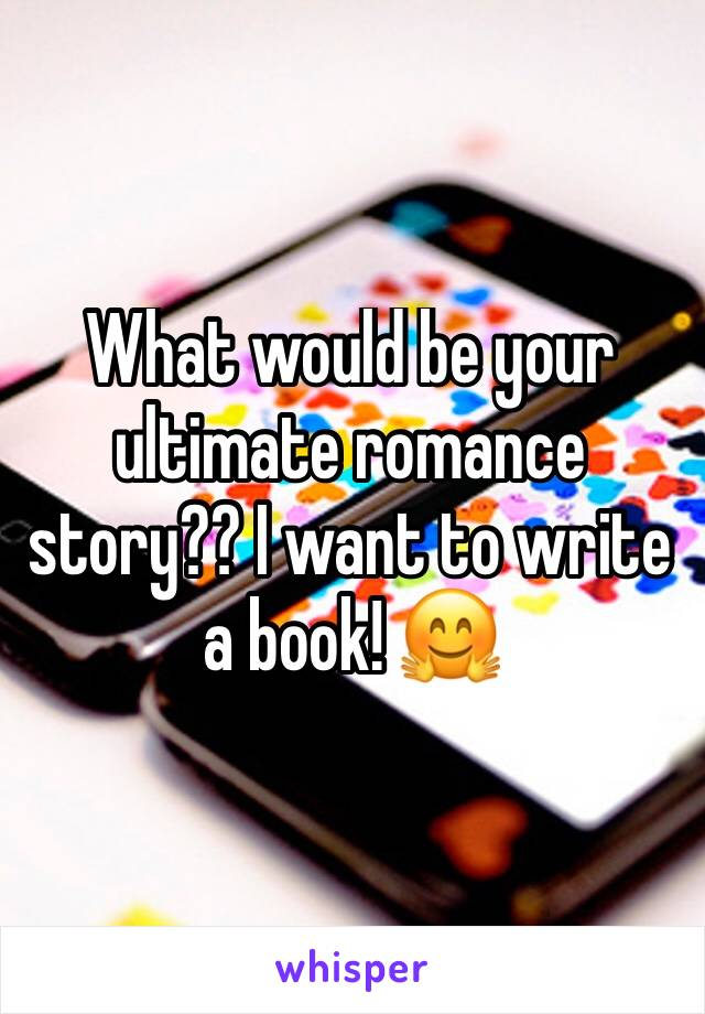 What would be your ultimate romance story?? I want to write a book! 🤗
