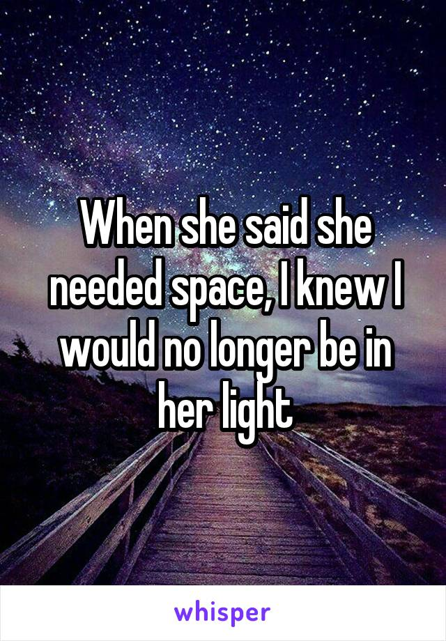 When she said she needed space, I knew I would no longer be in her light