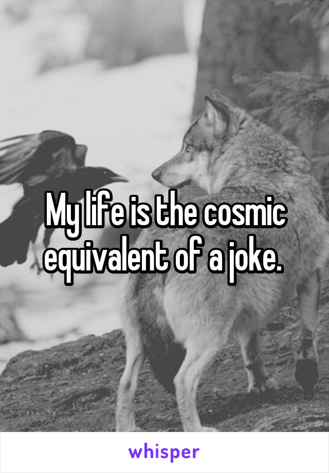 My life is the cosmic equivalent of a joke.