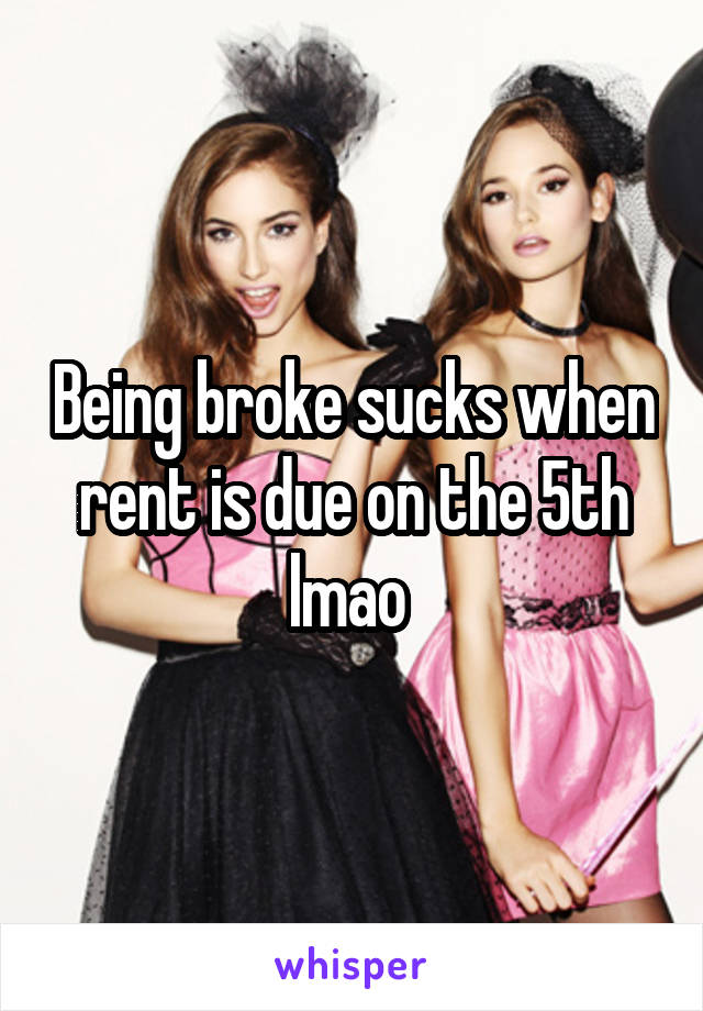 Being broke sucks when rent is due on the 5th lmao