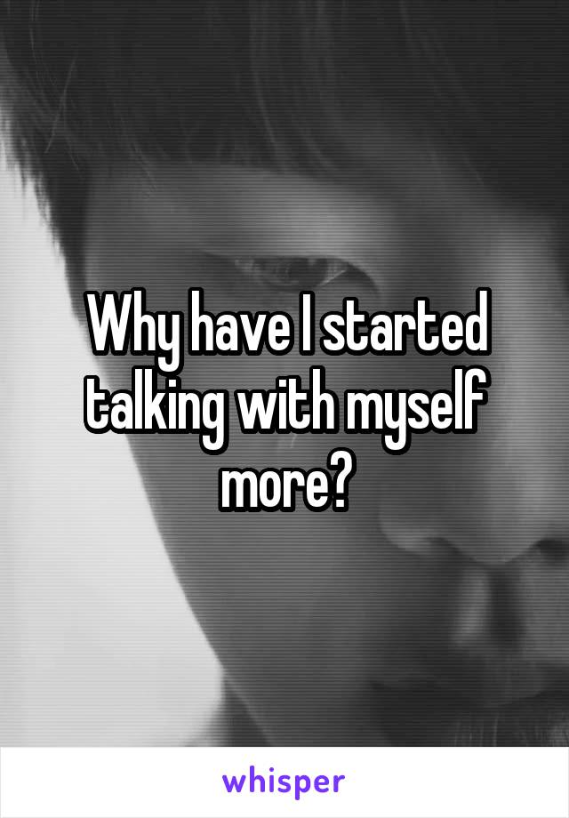 Why have I started talking with myself more?