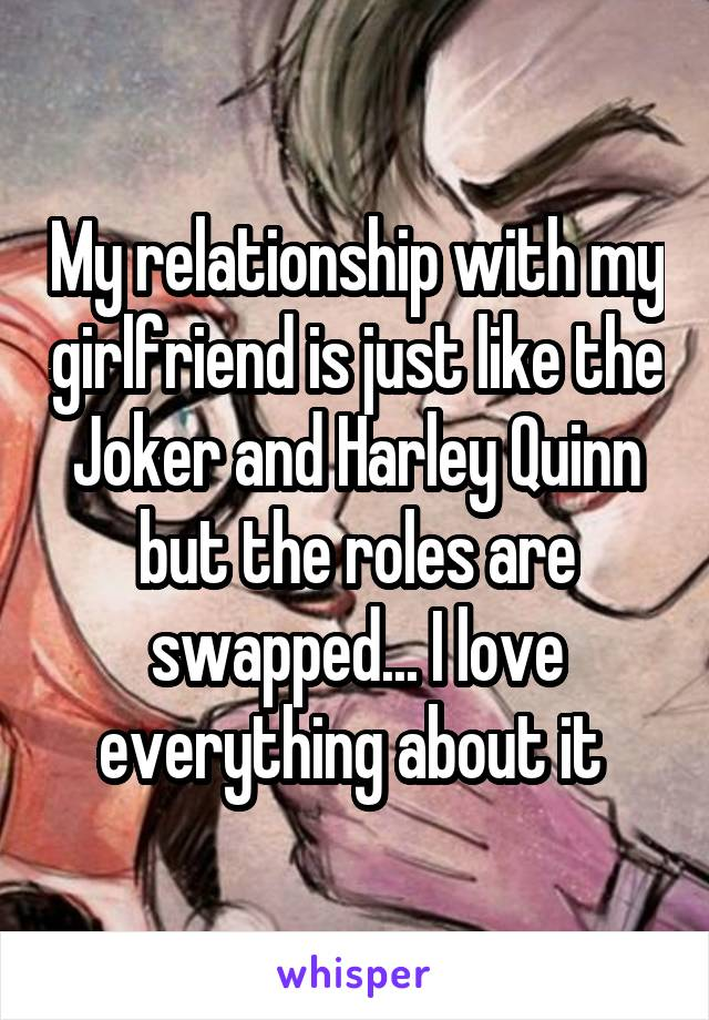 My relationship with my girlfriend is just like the Joker and Harley Quinn but the roles are swapped... I love everything about it