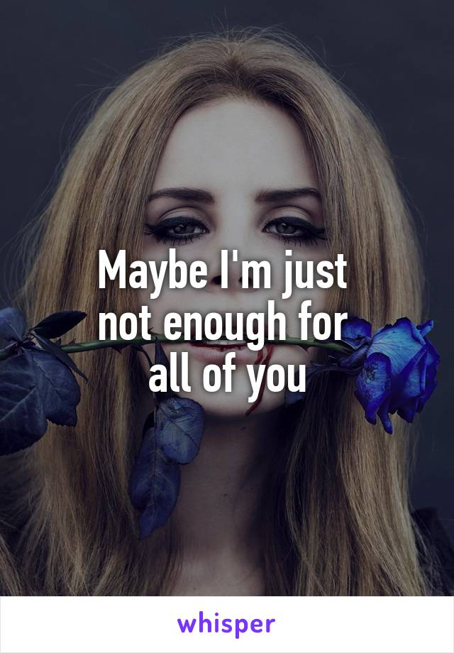 Maybe I'm just  not enough for  all of you