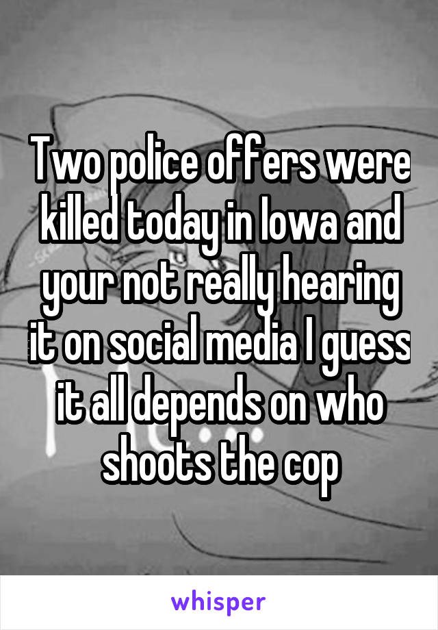 Two police offers were killed today in Iowa and your not really hearing it on social media I guess it all depends on who shoots the cop