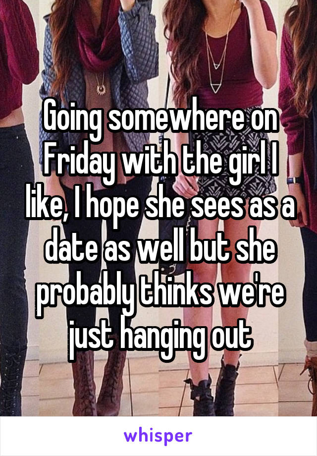 Going somewhere on Friday with the girl I like, I hope she sees as a date as well but she probably thinks we're just hanging out