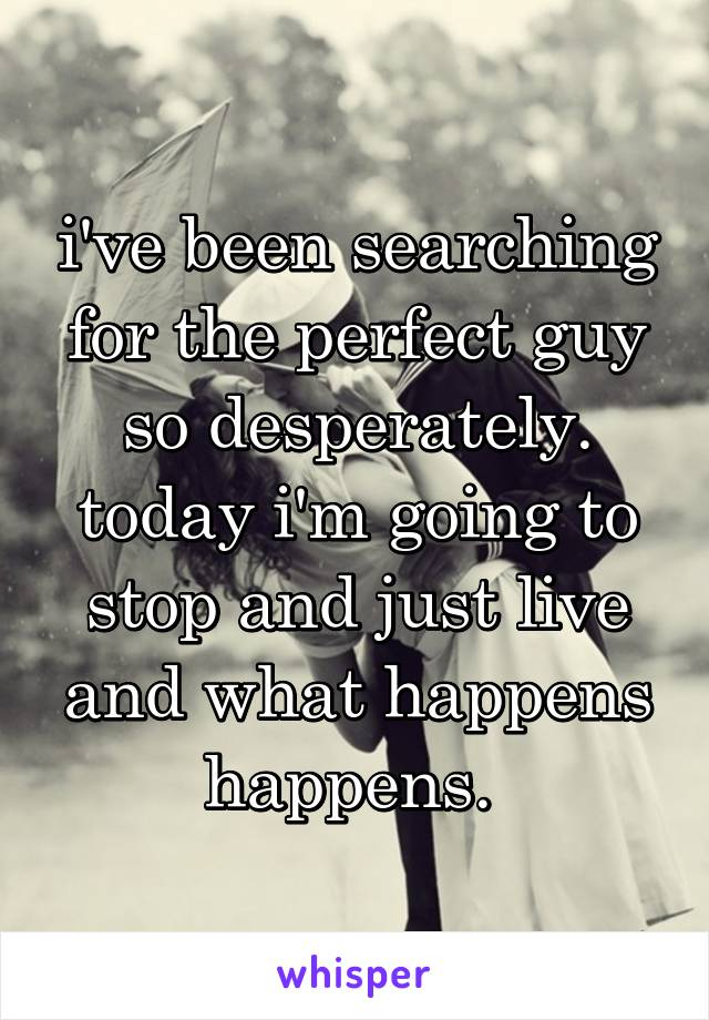 i've been searching for the perfect guy so desperately. today i'm going to stop and just live and what happens happens.