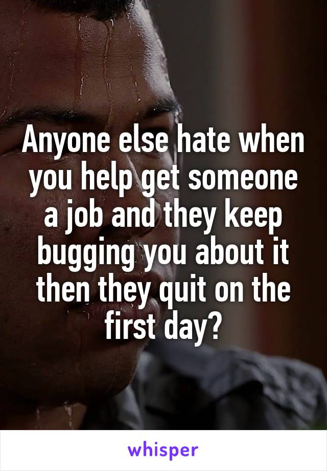 Anyone else hate when you help get someone a job and they keep bugging you about it then they quit on the first day?