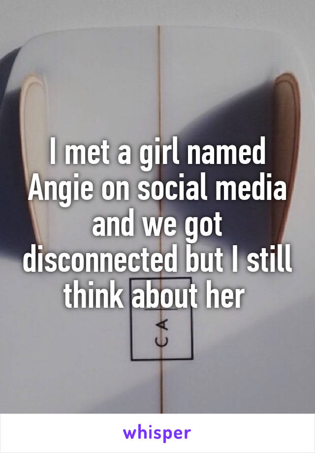 I met a girl named Angie on social media and we got disconnected but I still think about her