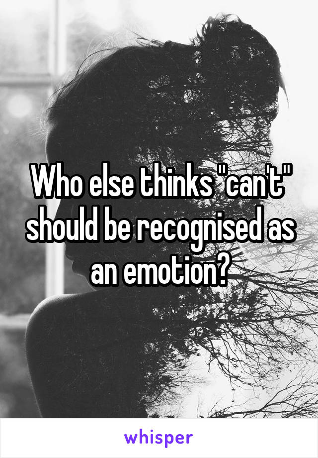 """Who else thinks """"can't"""" should be recognised as an emotion?"""
