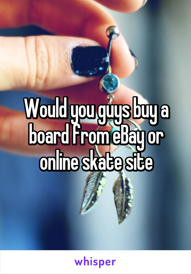 Would you guys buy a board from eBay or online skate site