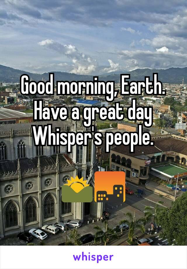 Good morning, Earth. Have a great day Whisper's people.  🌄🌆